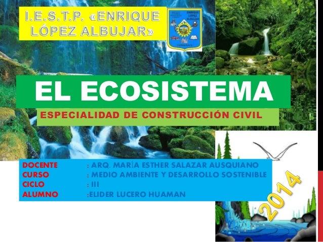 EL ECOSISTEMA  ESPECIALIDAD DE CONSTRUCCIÓN CIVIL  DOCENTE : ARQ. MARÍA ESTHER SALAZAR AUSQUIANO  CURSO : MEDIO AMBIENTE Y...