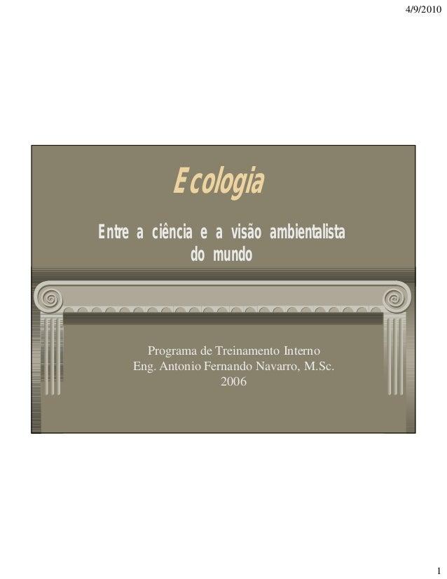 4/9/2010  Ecologia Entre a ciência e a visão ambientalista do mundo  Programa de Treinamento Interno Eng. Antonio Fernando...