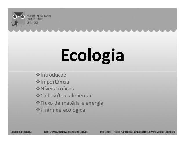 EcologiaEcologia IntroduçãoIntrodução Importância Níveis tróficos Cadeia/teia alimentar Fluxo de matéria e energia Pirâmid...