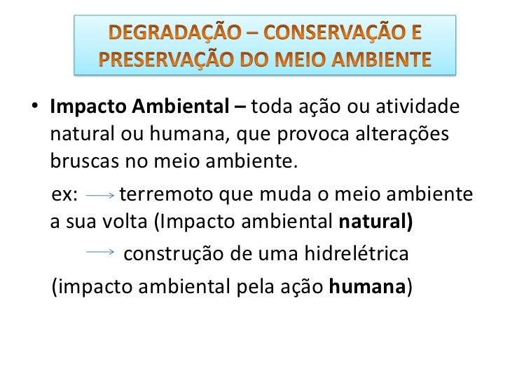 DEGRADAÇÃO – CONSERVAÇÃO E PRESERVAÇÃO DO MEIO AMBIENTE<br />Impacto Ambiental – toda ação ou atividade natural ou humana,...