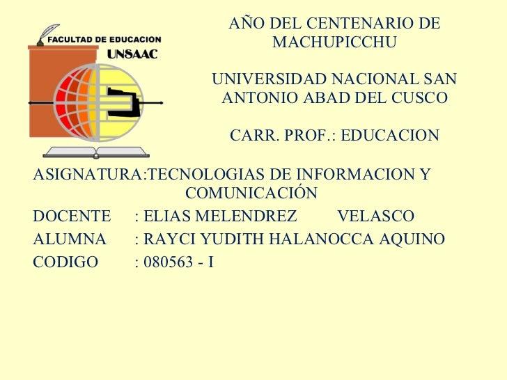 AÑO DEL CENTENARIO DE MACHUPICCHU UNIVERSIDAD NACIONAL SAN ANTONIO ABAD DEL CUSCO CARR. PROF. : EDUCACION ASIGNATURA:TECNO...