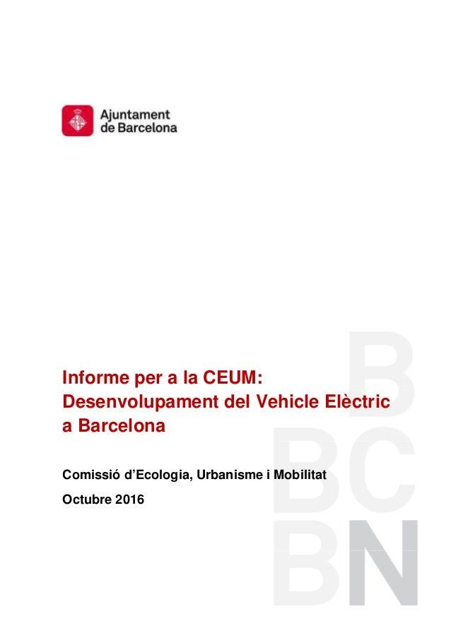 Informe per a la CEUM: Desenvolupament del Vehicle Elèctric a Barcelona Comissió d'Ecologia, Urbanisme i Mobilitat Octubre...