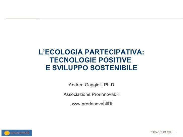 L'ECOLOGIA PARTECIPATIVA: TECNOLOGIE POSITIVE  E SVILUPPO SOSTENIBILE Andrea Gaggioli, Ph.D Associazione Prorinnovabili ww...