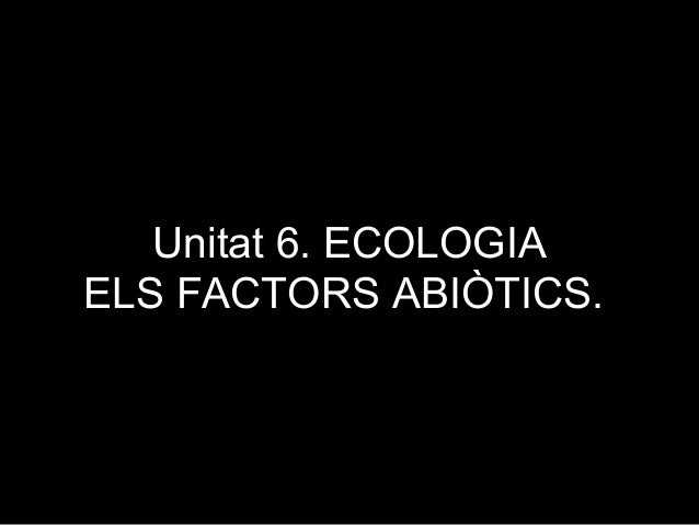 Unitat 6. ECOLOGIAELS FACTORS ABIÒTICS.
