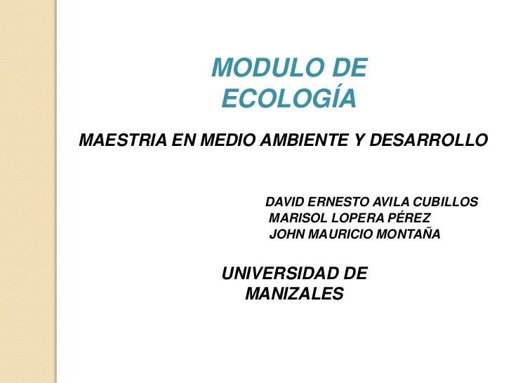 MODULO DE            ECOLOGÍAMAESTRIA EN MEDIO AMBIENTE Y DESARROLLO                 DAVID ERNESTO AVILA CUBILLOS         ...