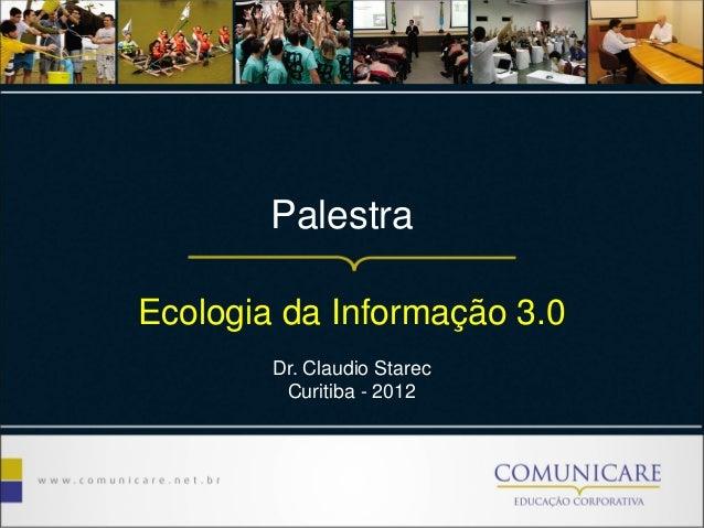 Palestra Ecologia da Informação 3.0 Dr. Claudio Starec Curitiba - 2012