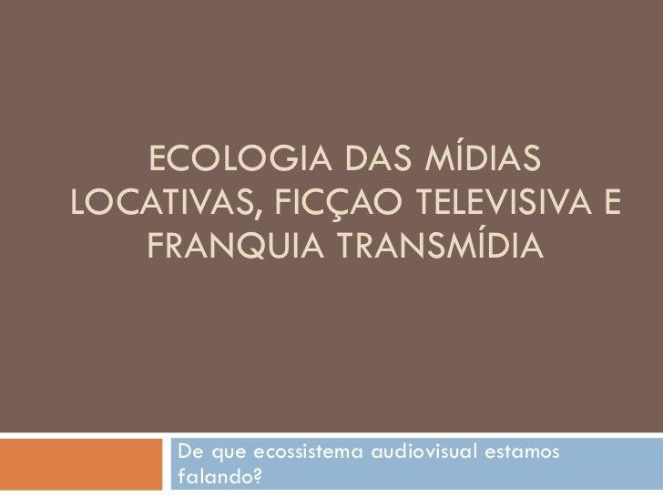 ECOLOGIA DAS MÍDIAS LOCATIVAS, FICÇAO TELEVISIVA E FRANQUIA TRANSMÍDIA De que ecossistema audiovisual estamos falando?