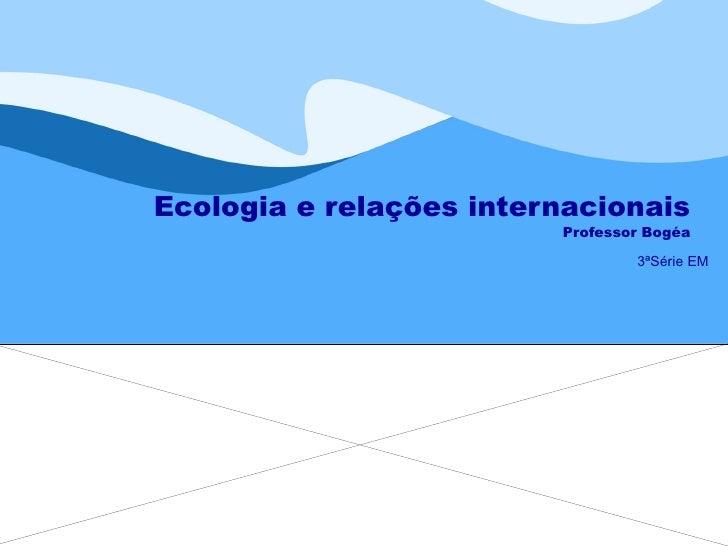 Ecologia e relações internacionais Professor Bogéa 3ªSérie EM