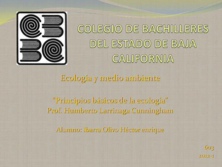 """Ecología y medio ambiente """"Principios básicos de la ecología""""Prof. Humberto Larrinaga Cunningham  Alumno: Ibarra Olivo Héc..."""