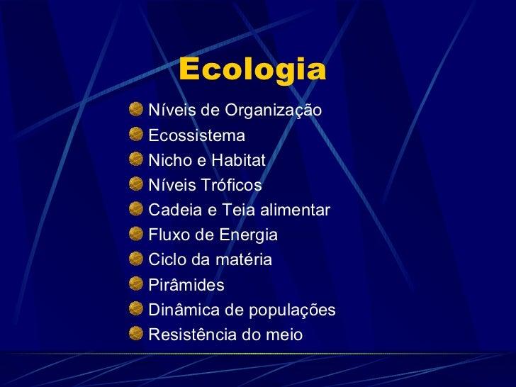 EcologiaNíveis de OrganizaçãoEcossistemaNicho e HabitatNíveis TróficosCadeia e Teia alimentarFluxo de EnergiaCiclo da maté...