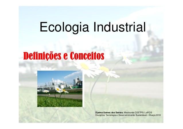 Ecologia Industrial Definições e Conceitos  Djalma Gomes dos Santos, Mestrando CEETPS/ LaPCiS Disciplina Tecnologia e Dese...