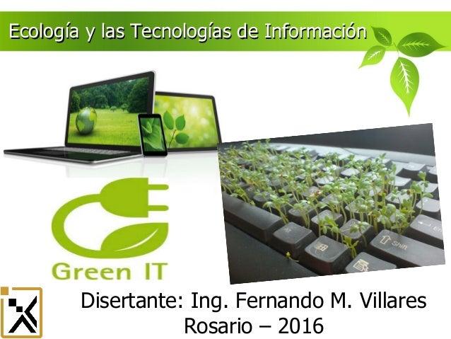 Disertante: Ing. Fernando M. Villares Rosario – 2016 Ecología y las Tecnologías de InformaciónEcología y las Tecnologías d...