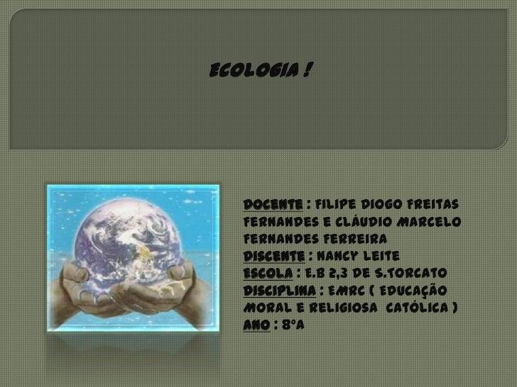 Ecologia !   Docente : Filipe Diogo Freitas   Fernandes e Cláudio Marcelo   Fernandes Ferreira   Discente : Nancy Leite   ...