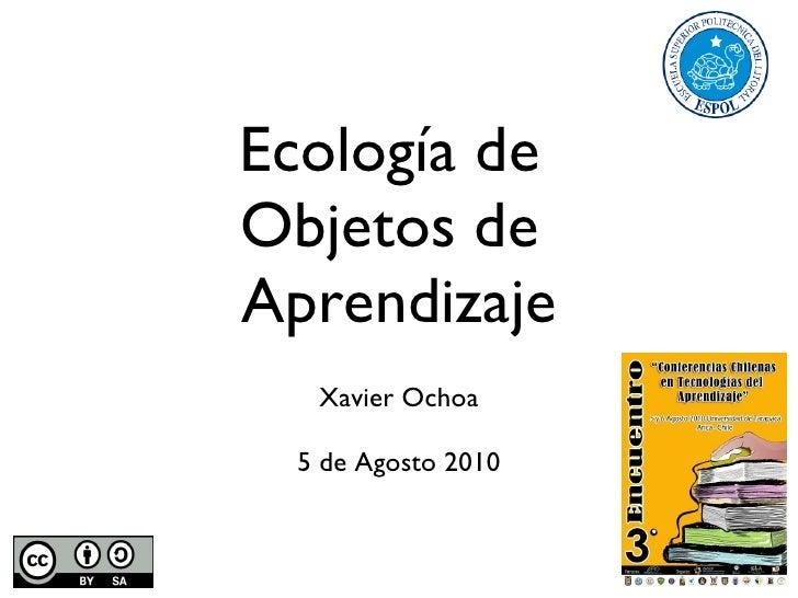 Ecología de  Objetos de  Aprendizaje <ul><li>Xavier Ochoa </li></ul><ul><li>5 de Agosto 2010 </li></ul>