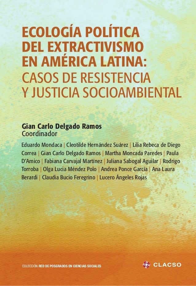 ECOLOGÍA POLÍTICA DEL EXTRACTIVISMO EN AMÉRICA LATINA: CASOS DE RESISTENCIA Y JUSTICIA SOCIOAMBIENTAL Gian Carlo Delgado R...
