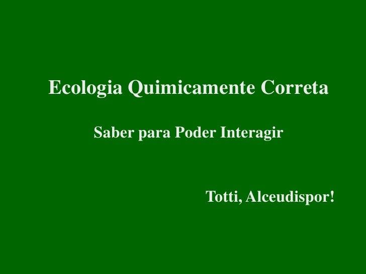Ecologia Quimicamente Correta    Saber para Poder Interagir                   Totti, Alceudispor!