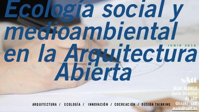ARQUITECTURA / ECOLOGÍA / INNOVACIÓN / COCREACIÓN / DESIGN THINKING J U N I O 2 0 1 6 IÑAKI ALONSO Socio Director  de sAt...