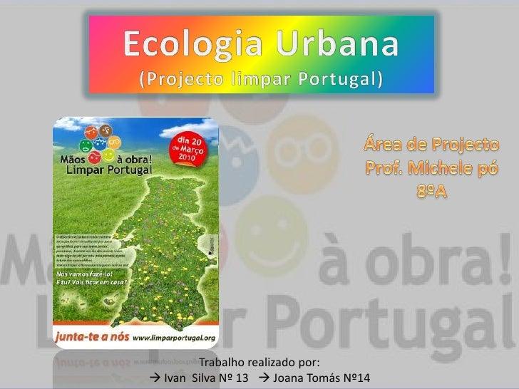Ecologia Urbana<br />(Projecto limpar Portugal)<br />Área de Projecto<br />Prof. Michelepó<br />8ºA <br />Trabalho realiza...
