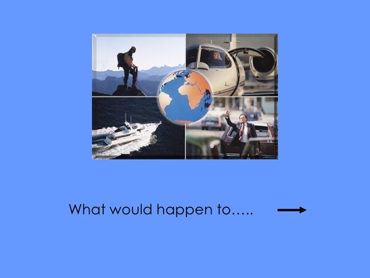 What would happen to…..