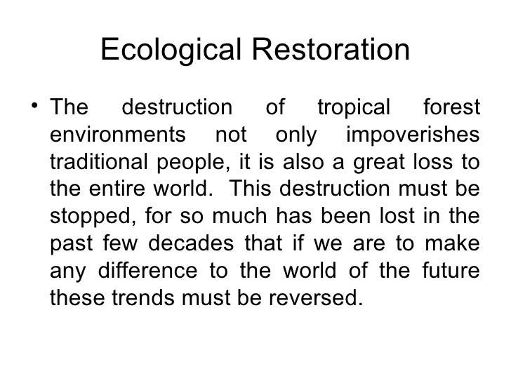 Ecological Restoration <ul><li>The destruction of tropical forest environments not only impoverishes traditional people, i...