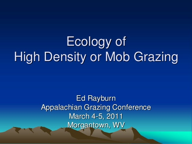 Ecology ofHigh Density or Mob Grazing              Ed Rayburn    Appalachian Grazing Conference           March 4-5, 2011 ...