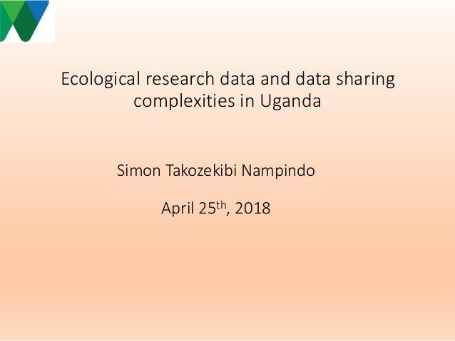 Ecological research data and data sharing complexities in Uganda Simon Takozekibi Nampindo April 25th, 2018