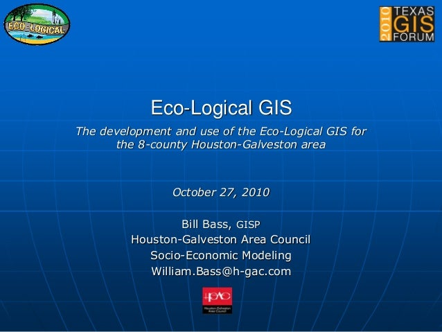 Eco-Logical GIS The development and use of the Eco-Logical GIS for the 8-county Houston-Galveston area October 27, 2010 Bi...
