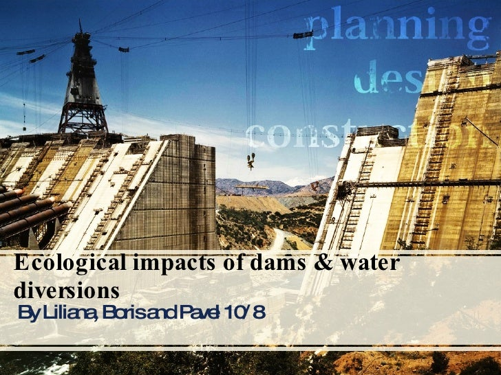 Ecological impacts of dams & water diversions  By Liliana, Boris and Pavel 10/8