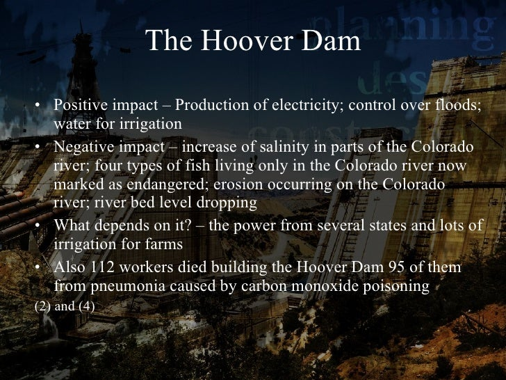 impact of dams With the negative effects of building a large hydroelectric dam becoming apparent, we wonder whether it is worth it in this article we discuss the need for building dams, the advantages of dams, and the negative impacts of dams.
