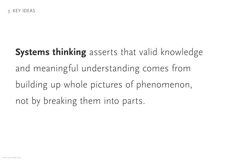 3. KEY IDEAS                Systems thinking asserts that valid knowledge            and meaningful understanding comes fr...