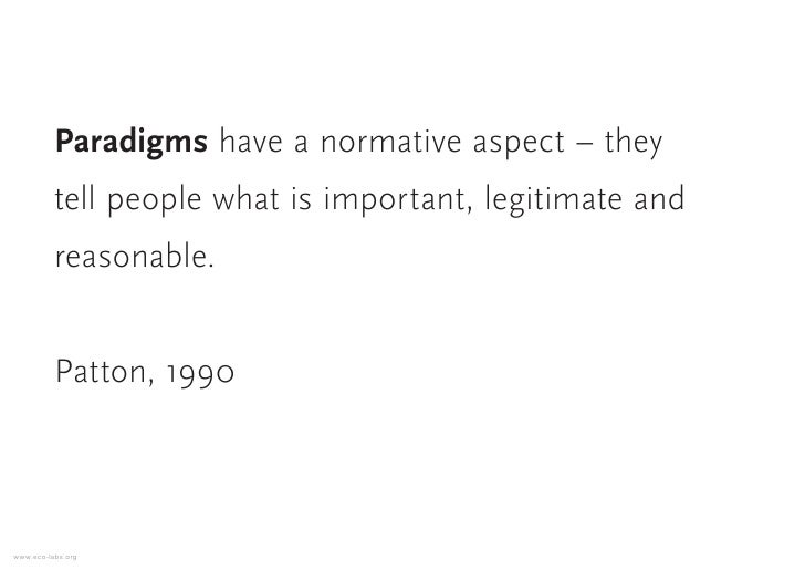 Paradigms have a normative aspect – they           tell people what is important, legitimate and           reasonable.    ...