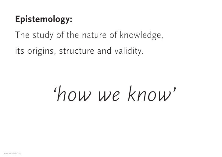 Epistemology:           The study of the nature of knowledge,           its origins, structure and validity.              ...