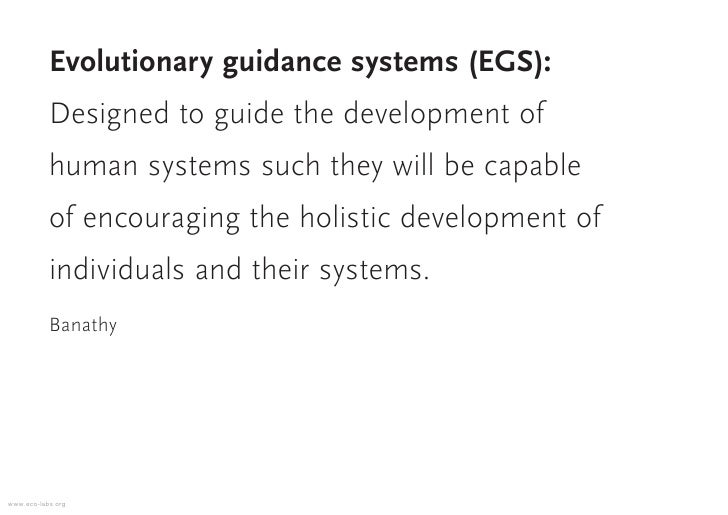 Evolutionary guidance systems (EGS):            Designed to guide the development of            human systems such they wi...