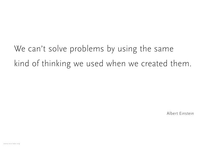 We can't solve problems by using the same           kind of thinking we used when we created them.                        ...