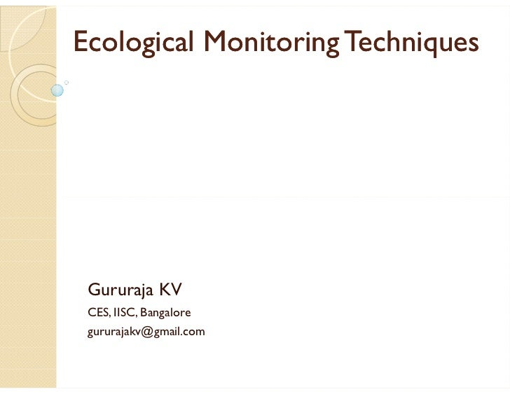 Ecological Monitoring Techniques      Gururaja KV  CES, IISC, Bangalore  gururajakv@gmail.com