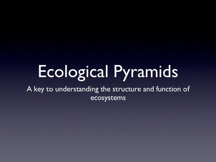Ecological PyramidsA key to understanding the structure and function of                   ecosystems
