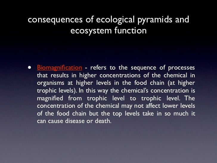 consequences of ecological pyramids and         ecosystem function•   Biomagnification - refers to the sequence of processe...