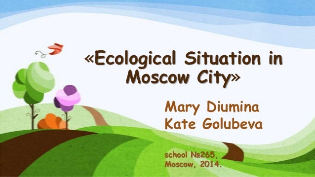 «Ecological Situation in Moscow City» Mary Diumina Kate Golubeva school №265, Moscow, 2014.