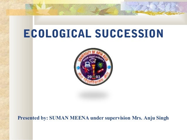 ECOLOGICAL SUCCESSION Presented by: SUMAN MEENA under supervision Mrs. Anju Singh