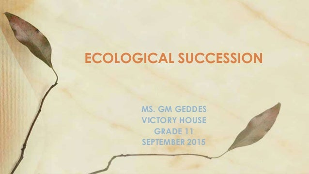 MS. GM GEDDES VICTORY HOUSE GRADE 11 SEPTEMBER 2015 ECOLOGICAL SUCCESSION