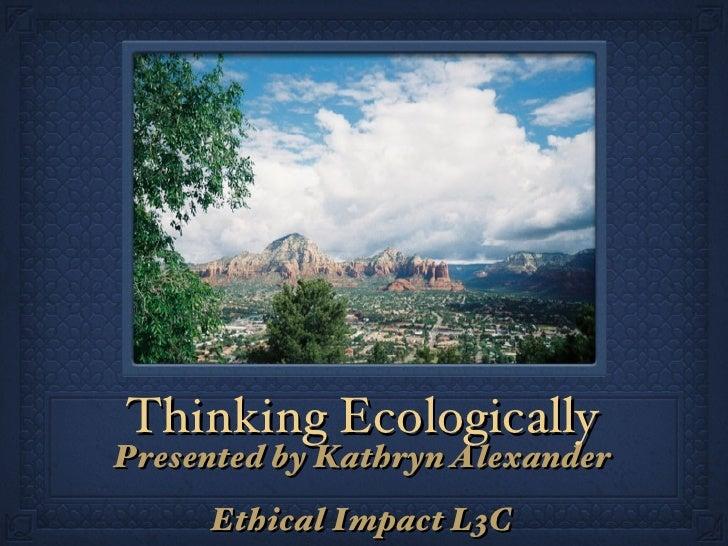 Thinking Ecologically <ul><li>Presented by Kathryn Alexander </li></ul><ul><li>Ethical Impact L3C </li></ul>