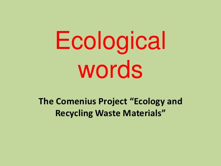 """Ecological     wordsThe Comenius Project """"Ecology and    Recycling Waste Materials"""""""