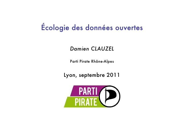 Écologie des données ouvertes        Damien CLAUZEL        Parti Pirate Rhône-Alpes      Lyon, septembre 2011
