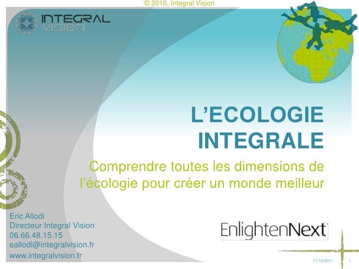 1<br />L'ECOLOGIE INTEGRALE<br />Comprendre toutes les dimensions de l'écologie pour créer un monde meilleur<br />13/02/11...