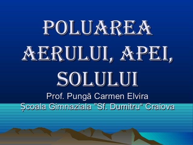 PoluareaPoluarea aerului, aPei,aerului, aPei, soluluisolului Prof. Pungă Carmen ElviraProf. Pungă Carmen Elvira coala Gimn...