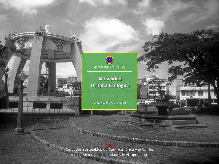 Municipalidad de San José                 Movilidad              Urbana Ecológica               Arq.Msc.Royee Alvarez     ...