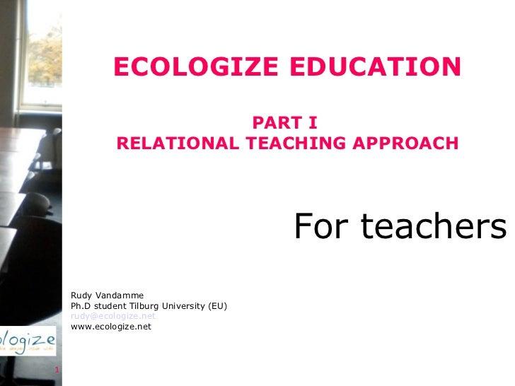ECOLOGIZE EDUCATION PART I  RELATIONAL TEACHING APPROACH Rudy Vandamme Ph.D student Tilburg University (EU) [email_address...