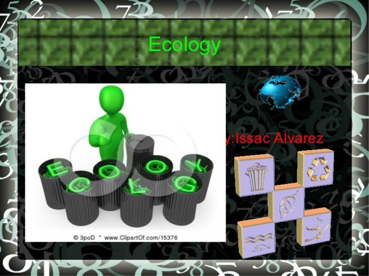 Ecology <ul>By:Issac Alvarez  </ul>