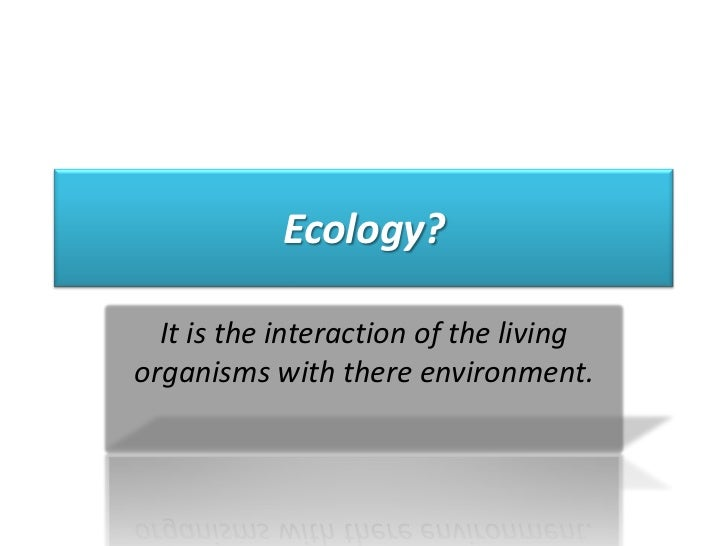 Ecology?<br />It is the interaction of the living organisms with there environment.<br />