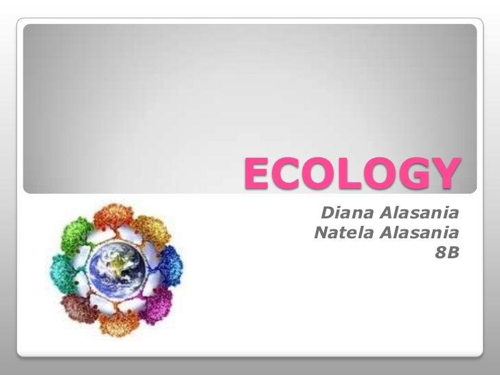 ECOLOGY<br /> Diana Alasania<br />NatelaAlasania<br />8B<br />